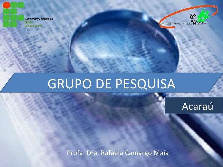 GRUPO DE PESQUISA                                     Acaraú  Profa. Dra. Rafaela Camargo Maia
