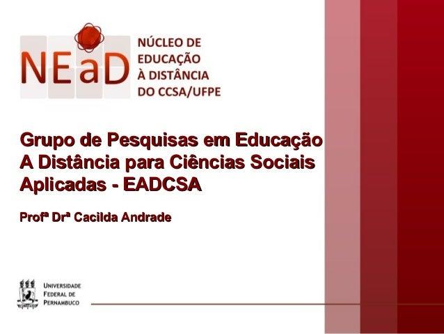 Grupo de Pesquisas em Educação A Distância para Ciências Sociais Aplicadas - EADCSA Profª Drª Cacilda Andrade