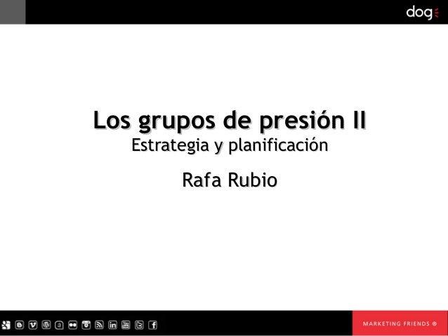 Los grupos de presión II   Estrategia y planificación         Rafa Rubio