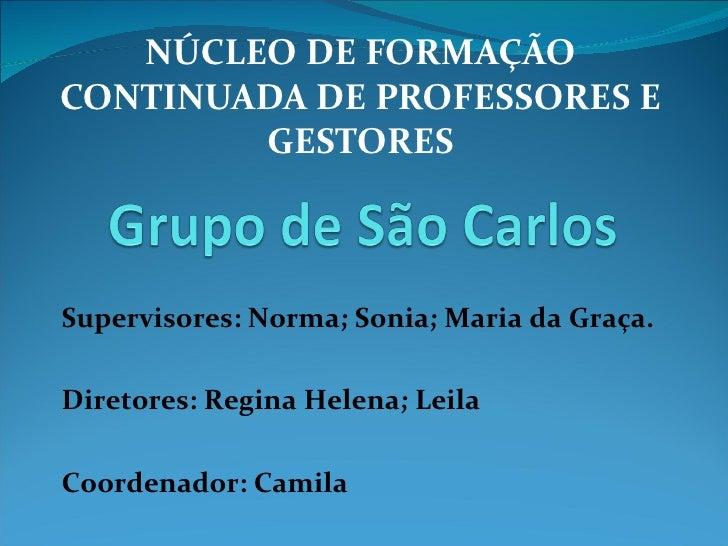NÚCLEO DE FORMAÇÃO CONTINUADA DE PROFESSORES E GESTORES Supervisores: Norma; Sonia; Maria da Graça. Diretores: Regina Hele...