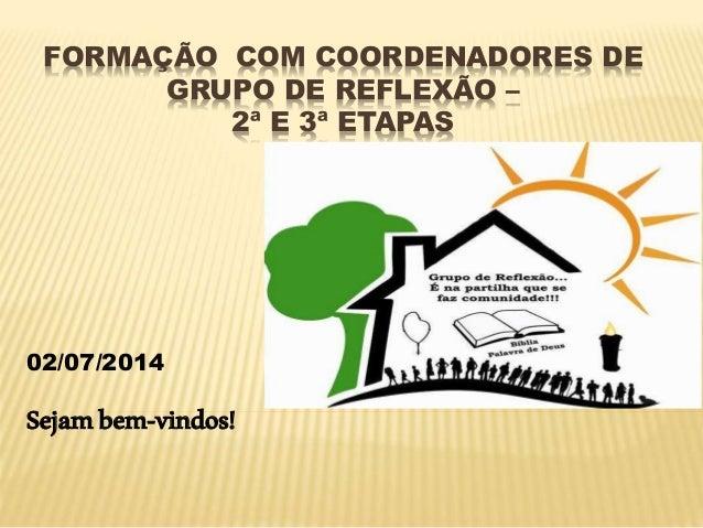 FORMAÇÃO COM COORDENADORES DE GRUPO DE REFLEXÃO – 2ª E 3ª ETAPAS 02/07/2014 Sejambem-vindos!