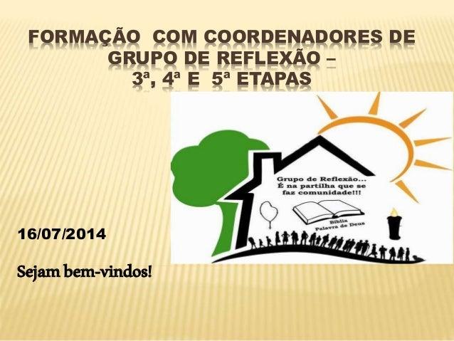 FORMAÇÃO COM COORDENADORES DE GRUPO DE REFLEXÃO – 3ª, 4ª E 5ª ETAPAS 16/07/2014 Sejambem-vindos!