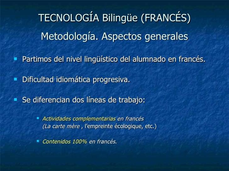 TECNOLOGÍA Bilingüe (FRANCÉS) Metodología. Aspectos generales <ul><li>Partimos del nivel lingüístico del alumnado en franc...