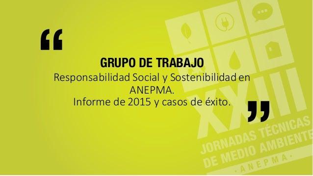 GRUPO DE TRABAJO Responsabilidad  Social  y  Sostenibilidad  en   ANEPMA. Informe  de  2015  y  casos  ...