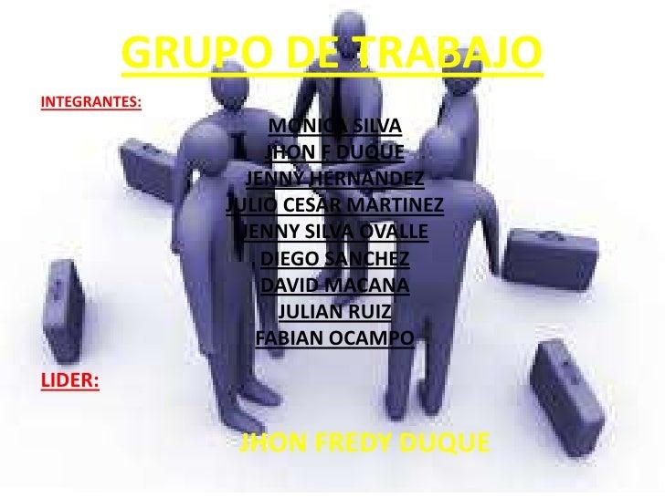 GRUPO DE TRABAJOINTEGRANTES:                     MONICA SILVA                    JHON F DUQUE                  JENNY HERNA...