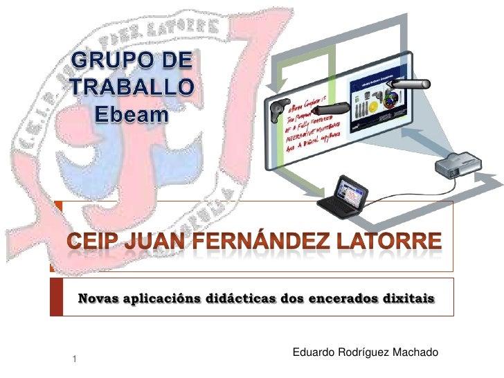 GRUPO DE TRABALLOEbeam<br />Novas aplicaciónsdidácticas dos encerados dixitais<br /> CEIP Juan Fernández Latorre<br />Edua...