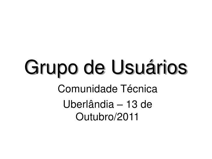 Grupo de Usuários<br />Comunidade Técnica<br />Uberlândia – 13 de Outubro/2011<br />
