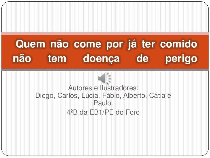 Quem não come por já ter comidonão  tem   doença   de    perigo             Autores e Ilustradores:   Diogo, Carlos, Lúcia...