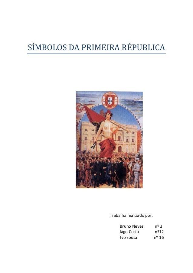 SÍMBOLOS DA PRIMEIRA RÉPUBLICATrabalho realizado por:Bruno Neves nº 3Iago Costa nº12Ivo sousa nº 16