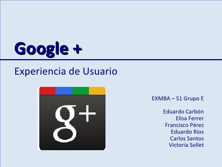 Google +Experiencia de Usuario                         EXMBA – S1 Grupo E                            Eduardo Carbón       ...