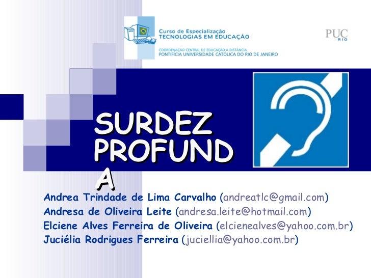 SURDEZ PROFUNDA Andrea Trindade de Lima Carvalho  ( [email_address] ) Andresa de Oliveira Leite  ( [email_address] ) Elcie...