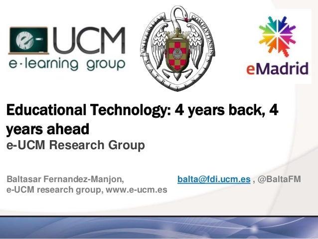 Educational Technology: 4 years back, 4 years ahead e-UCM Research Group Baltasar Fernandez-Manjon, balta@fdi.ucm.es , @Ba...
