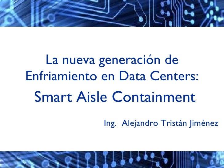 La nueva generación de Enfriamiento en Data Centers: <ul><li>Smart Aisle Containment </li></ul>Ing.  Alejandro Tristán Jim...