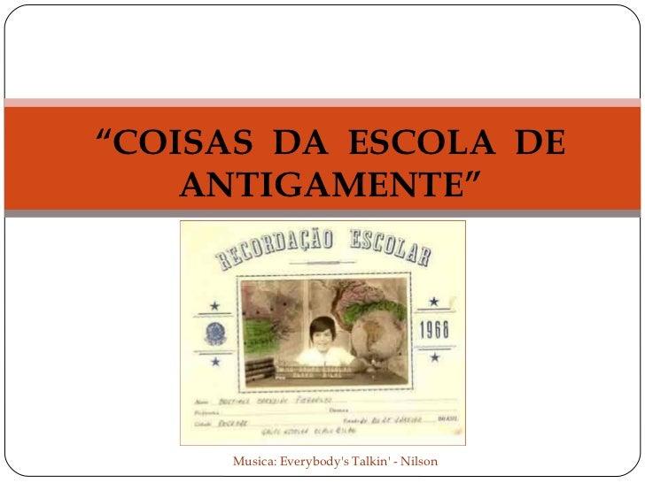 """"""" COISAS  DA  ESCOLA  DE ANTIGAMENTE"""" Musica: Everybody's Talkin' - Nilson"""