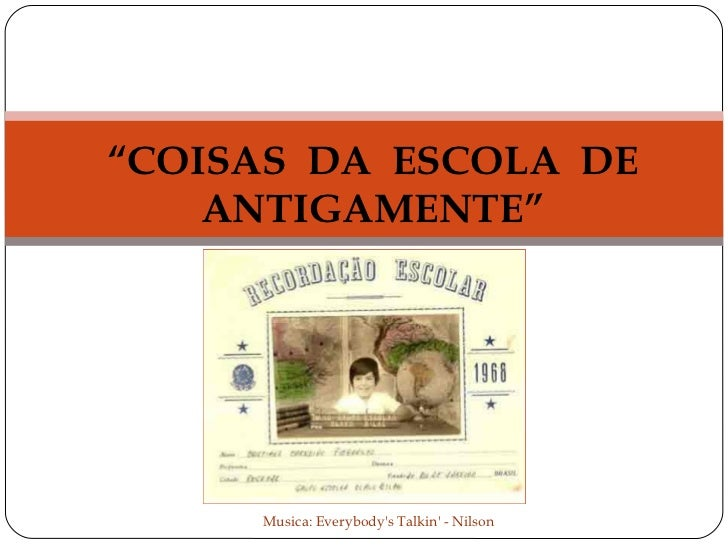 """""""COISAS DA ESCOLA DE    ANTIGAMENTE""""     Musica: Everybodys Talkin - Nilson"""