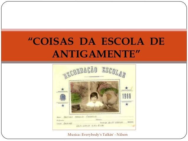 """""""COISAS DA ESCOLA DE ANTIGAMENTE""""  Musica: Everybody's Talkin' - Nilson"""