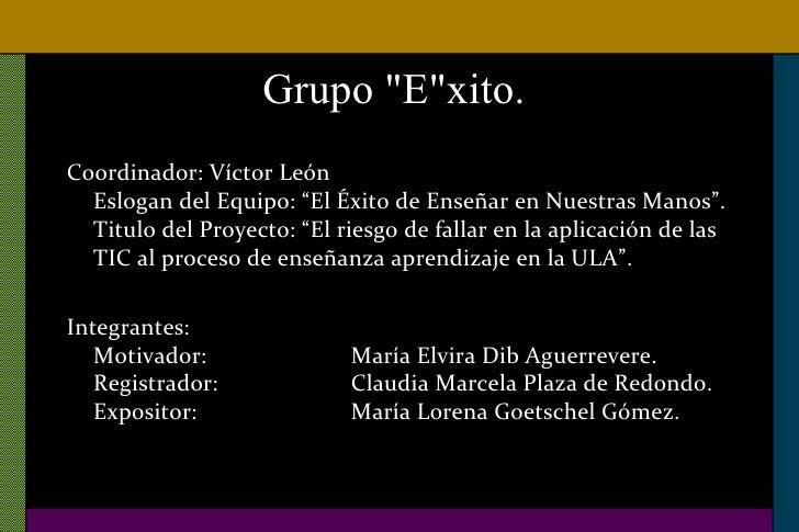 """Grupo &quot;E&quot;xito.  <ul><li>Coordinador: Víctor León Eslogan del Equipo: """"El Éxito de Enseñar en Nuestras Manos"""".  T..."""