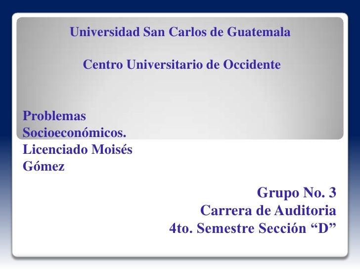 Universidad San Carlos de Guatemala Centro Universitario de Occidente<br />Problemas Socioeconómicos.<br />Licenciado Mois...