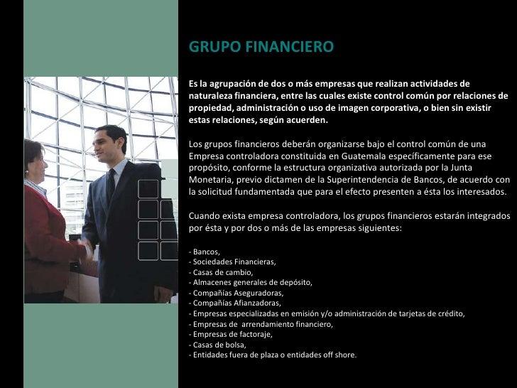 GRUPO FINANCIERO  Es la agrupación de dos o más empresas que realizan actividades de naturaleza financiera, entre las cual...