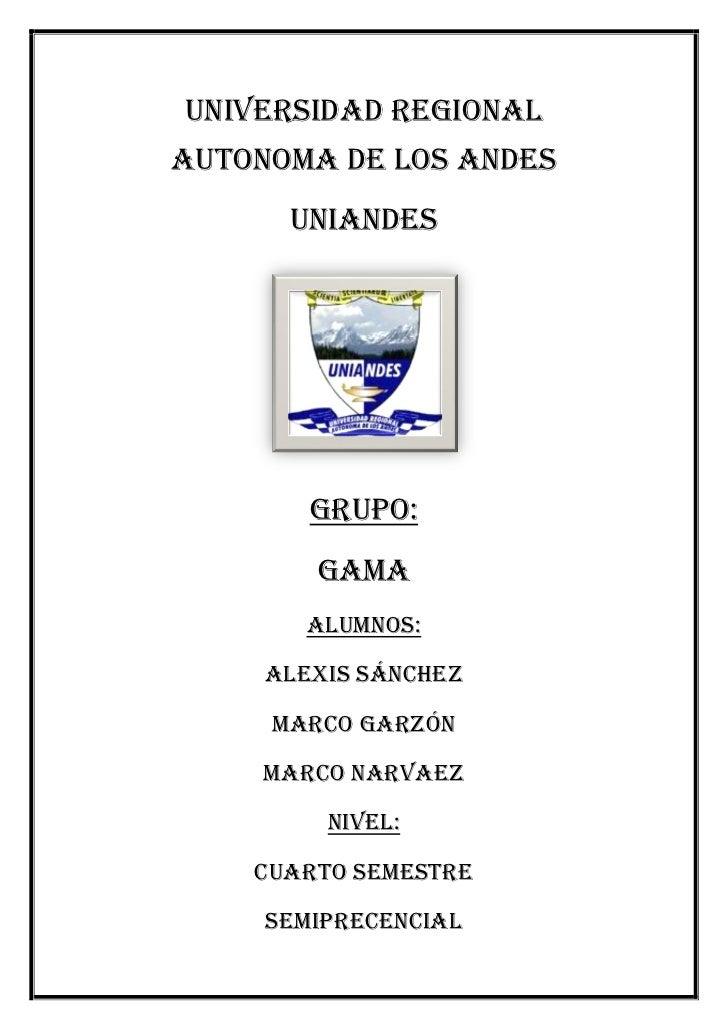 UNIVERSIDAD REGIONALAUTONOMA DE LOS ANDES      UNIANDES        GRUPO:        GAMA       Alumnos:     Alexis Sánchez     MA...