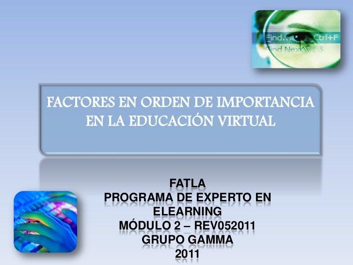 FACTORES EN ORDEN DE IMPORTANCIA EN LA EDUCACIÓN VIRTUAL<br />FATLA<br />PROGRAMA DE EXPERTO EN ELEARNING<br />MÓDULO 2 – ...
