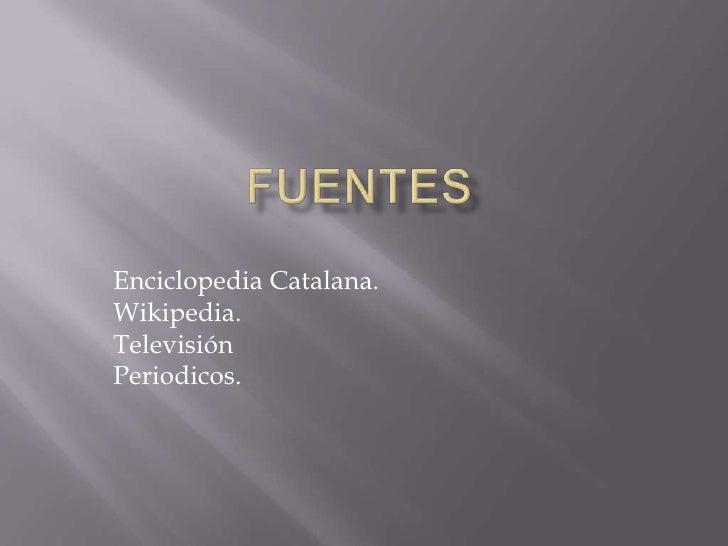 Fuentes<br />Enciclopedia Catalana.<br />Wikipedia.<br />Televisión<br />Periodicos.<br />