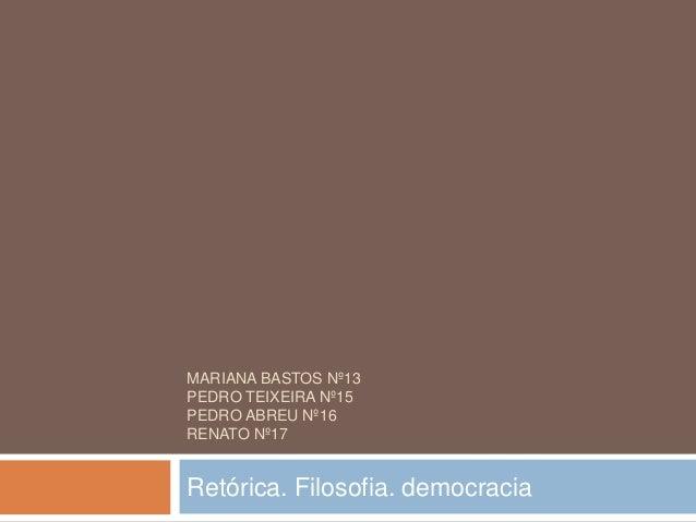 MARIANA BASTOS Nº13PEDRO TEIXEIRA Nº15PEDRO ABREU Nº16RENATO Nº17Retórica. Filosofia. democracia