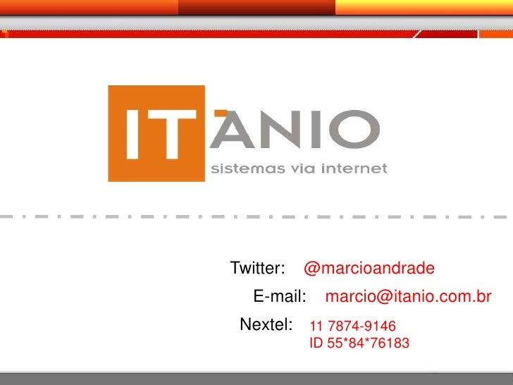 Twitter:    @marcioandrade<br />E-mail:    marcio@itanio.com.br<br />Nextel:<br />11 7874-9146ID 55*84*76183<br />