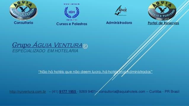 Grupo Águia Ventura ESPECIALIZADO EM HOTELARIA http://ruiventura.com.br – (41) 9177 1955 - 9269 9401– consultoria@aquiahot...