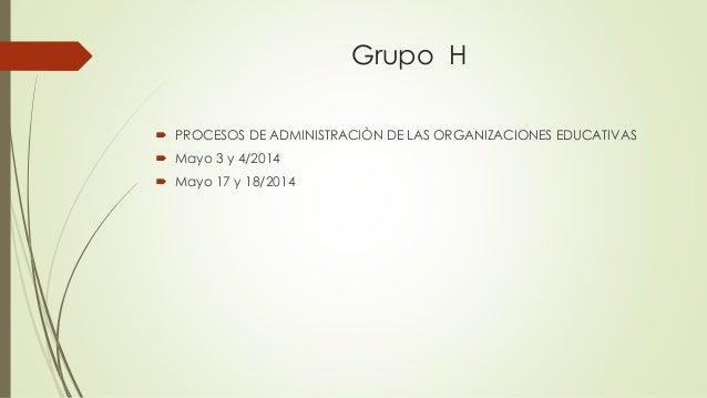 Grupo H  PROCESOS DE ADMINISTRACIÒN DE LAS ORGANIZACIONES EDUCATIVAS  Mayo 3 y 4/2014  Mayo 17 y 18/2014
