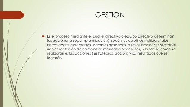 GESTION  Es el proceso mediante el cual el directivo o equipo directivo determinan las acciones a seguir (planificación),...