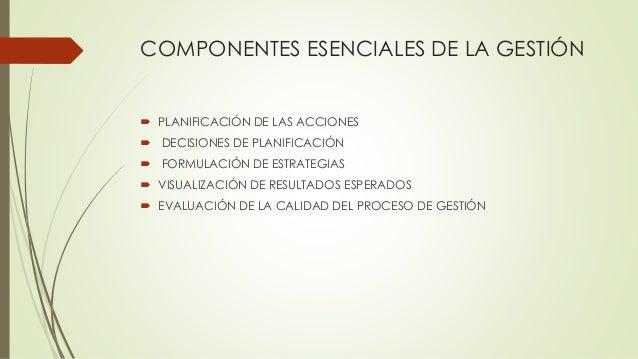 COMPONENTES ESENCIALES DE LA GESTIÓN  PLANIFICACIÓN DE LAS ACCIONES  DECISIONES DE PLANIFICACIÓN  FORMULACIÓN DE ESTRAT...