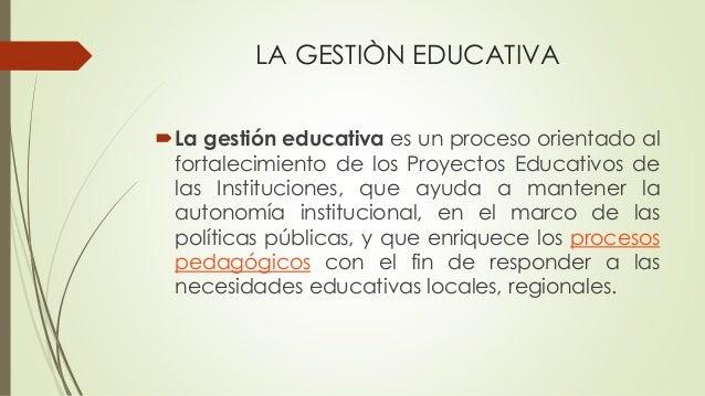 LA GESTIÒN EDUCATIVA La gestión educativa es un proceso orientado al fortalecimiento de los Proyectos Educativos de las I...