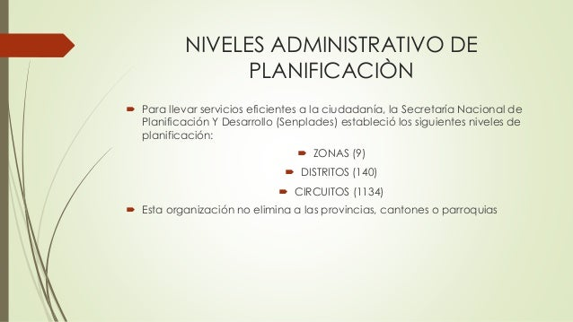 NIVELES ADMINISTRATIVO DE PLANIFICACIÒN  Para llevar servicios eficientes a la ciudadanía, la Secretaría Nacional de Plan...