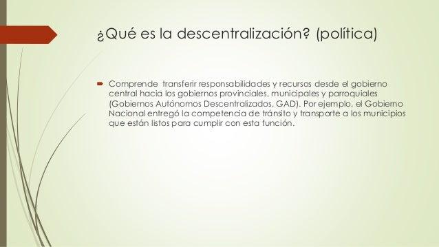 ¿Qué es la descentralización? (política)  Comprende transferir responsabilidades y recursos desde el gobierno central hac...