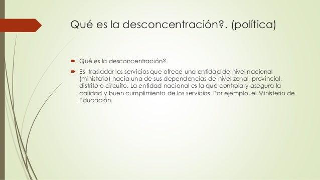 Qué es la desconcentración?. (política)  Qué es la desconcentración?.  Es trasladar los servicios que ofrece una entidad...