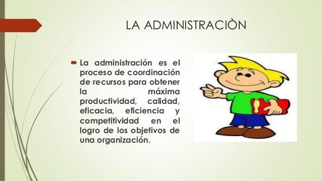 LA ADMINISTRACIÒN  La administración es el proceso de coordinación de recursos para obtener la máxima productividad, cali...