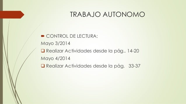 TRABAJO AUTONOMO  CONTROL DE LECTURA: Mayo 3/2014  Realizar Actividades desde la pág.. 14-20 Mayo 4/2014  Realizar Acti...