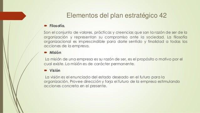 Elementos del plan estratégico 42  Filosofía. Son el conjunto de valores, prácticas y creencias que son la razón de ser d...