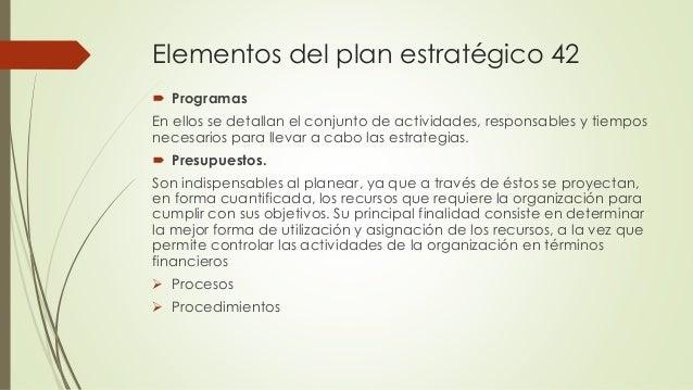 Elementos del plan estratégico 42  Programas En ellos se detallan el conjunto de actividades, responsables y tiempos nece...
