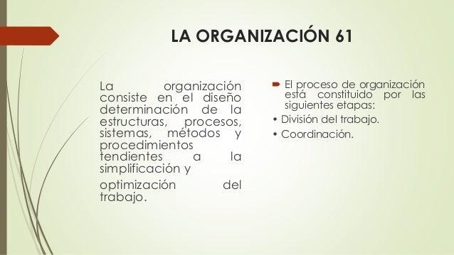 LA ORGANIZACIÓN 61 La organización consiste en el diseño determinación de la estructuras, procesos, sistemas, métodos y pr...
