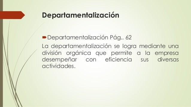 Departamentalización Departamentalización Pág.. 62 La departamentalización se logra mediante una división orgánica que pe...