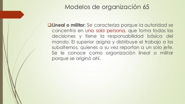 Modelos de organización 65 Lineal o militar: Se caracteriza porque la autoridad se concentra en una sola persona, que tom...