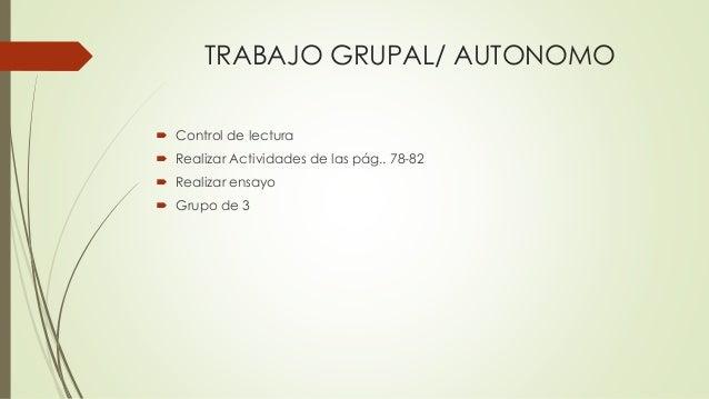 TRABAJO GRUPAL/ AUTONOMO  Control de lectura  Realizar Actividades de las pág.. 78-82  Realizar ensayo  Grupo de 3