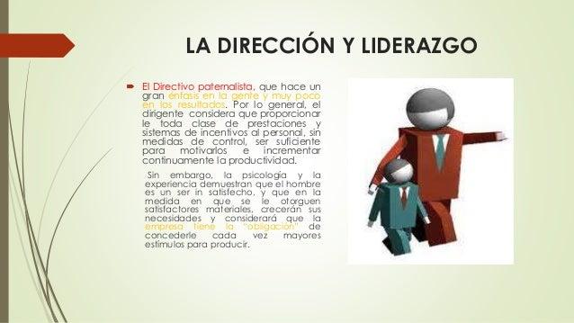 LA DIRECCIÓN Y LIDERAZGO  El Directivo paternalista, que hace un gran énfasis en la gente y muy poco en los resultados. P...