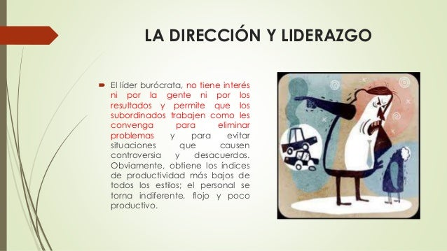LA DIRECCIÓN Y LIDERAZGO  El líder burócrata, no tiene interés ni por la gente ni por los resultados y permite que los su...