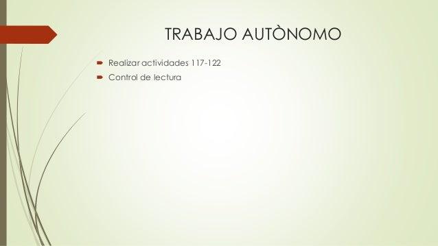 TRABAJO AUTÒNOMO  Realizar actividades 117-122  Control de lectura
