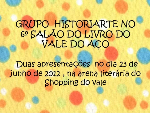 GRUPO HISTORIARTE NO  6º SALÃO DO LIVRO DO       VALE DO AÇO  Duas apresentações no dia 23 dejunho de 2012 , na arena lite...