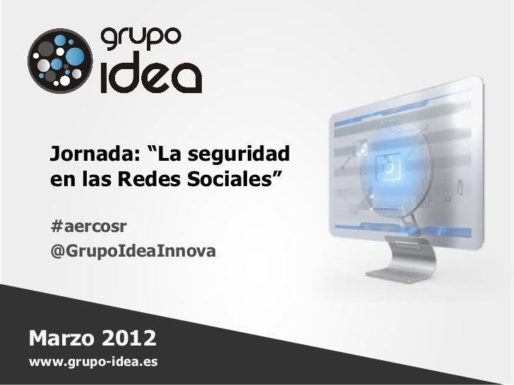 """Jornada: """"La seguridad  en las Redes Sociales""""  #aercosr  @GrupoIdeaInnovaMarzo 2012www.grupo-idea.es"""