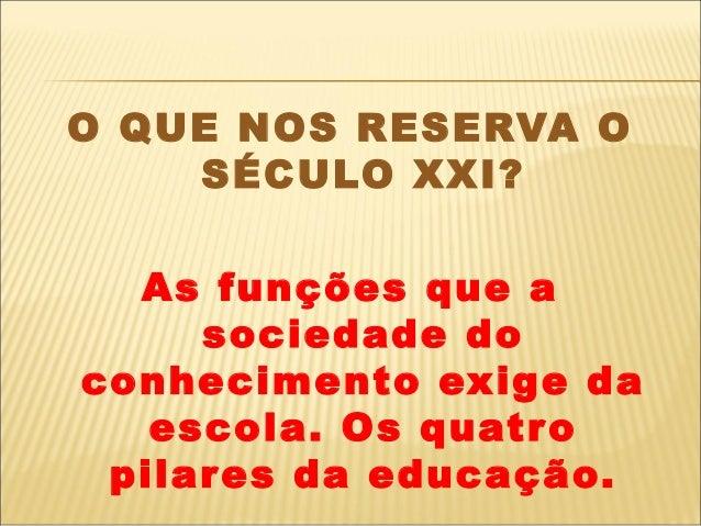 O QUE NOS RESERVA O    SÉCULO XXI?  As funções que a     sociedade doconhecimento exige da   escola. Os quatr o pilares da...